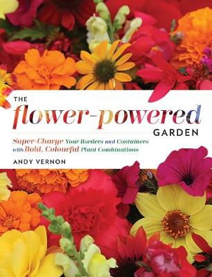 The Flower-Powered Garden: Supercharge Your Borders and Containers with Bold. Colourful Plant Combinations