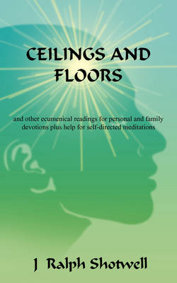 Ceilings and Floors: And Other Ecumenical Readings for Personal and Family Devotions Plus Help for Self-Directed Meditations