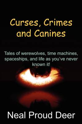Curses, Crimes and Canines: Tales of Werewolves, Time Machines, Spaceships, and Life as You've Never Known It!