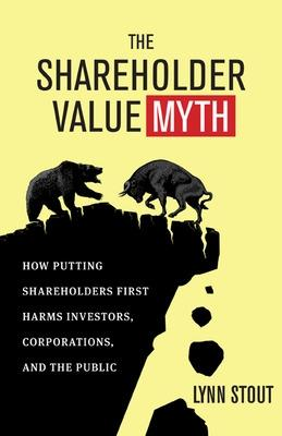 The Shareholder Value Myth: How Putting Shareholders First Harms Investors, Corporations, and the Public: How Putting Shareholders First Harms Investors, Corporations, and the Public
