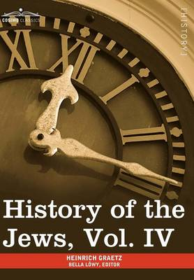 History of the Jews, Vol. IV (in Six Volumes): From the Rise of the Kabbala (1270 C.E.) to the Permanent Settlement of the Marranos in Holland (1618 C