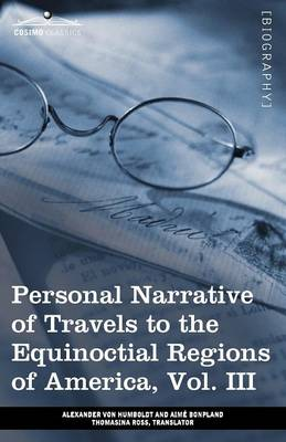Personal Narrative of Travels to the Equinoctial Regions of America, Vol. III (in 3 Volumes): During the Years 1799-1804