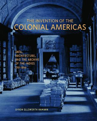 The Invention of the Colonial Americas - Data, Architecture, and the Archive of the Indies 1781-1844