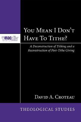 You Mean I Don't Have to Tithe?: A Deconstruction of Tithing and a Reconstruction of Post-Tithe Giving