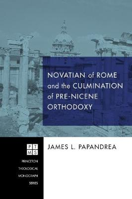 Novatian of Rome and the Culmination of Pre-Nicene Orthodoxy