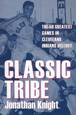 Classic Tribe: The 50 Greatest Games in Cleveland Indians History
