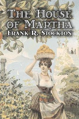 The House of Martha by Frank R. Stockton, Fiction, Fantasy & Magic, Legends, Myths, & Fables