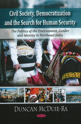 Civil Society, Democratization & the Search for Human Security: The Politics of the Environment, Gender, & Identity in Northeast India