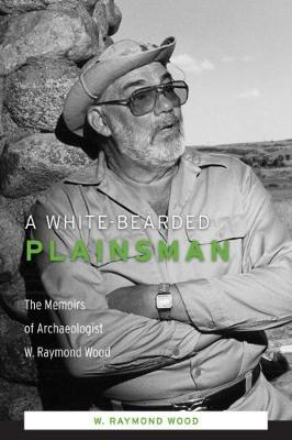 A White-Bearded Plainsman: The Memoirs of Archaeologist W. Raymond Wood