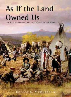 As If the Land Owned Us: An Ethnohistory of the White Mesa Utes