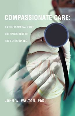 Compassionate Care: An Inspirational Guide for Caregivers of the Seriously Ill.