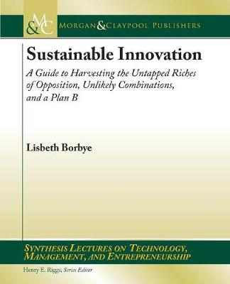 Sustainable Innovation: A Guide to Harvesting the Untapped Riches of Opposition, Unlikely Combinations, and a Plan B