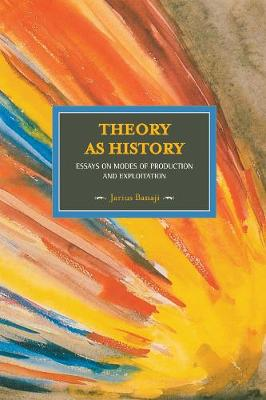 Theory As History: Essays On Modes Of Production And Exploitation: Historical Materialism, Volume 25