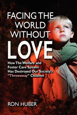 Facing the World Without Love, How the Welfare and Foster Care System Has Destroyed Our Society's Throwaway Children