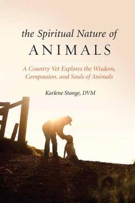 Spiritual Nature of Animals, The: A Veterinarian Explores Modern and Ancient Understanding of Animals and Their Souls