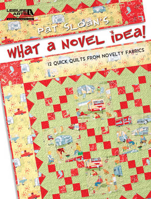 Pat Sloan's What a Novel Idea!: 12 Quick Quilts from Novelty Fabrics
