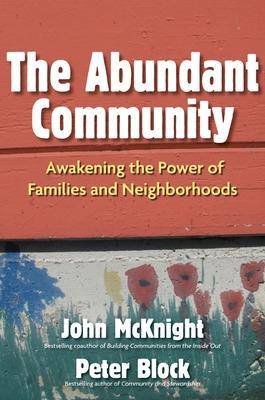 The Abundant Community: Awakening the Power of Families and Neighborhoods: Awakening the Power of Families and Neighborhoods