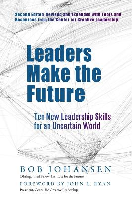 Leaders Make the Future: Ten New Leadership Skills for an Uncertain World: Ten New Leadership Skills for an Uncertain World