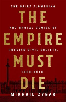 The Empire Must Die: Russia's Revolutionary Collapse, 1900-1917