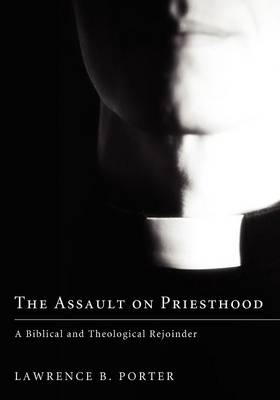 The Assault on Priesthood: A Biblical and Theological Rejoinder