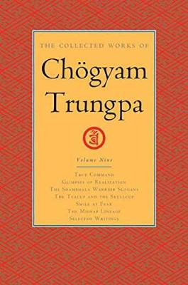 The Collected Works of Choegyam Trungpa, Volume 9: True Command - Glimpses of Realization - Shambhala Warrior Slogans - The Teacup and the Skullcup - ... Fear - The Mishap Lineage - Selected Writings
