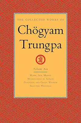 The Collected Works of Choegyam Trungpa, Volume 10: Work, Sex, Money - Mindfulness in Action - Devotion and Crazy Wisdom - Selected Writings