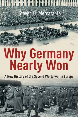 Why Germany Nearly Won: A New History of the Second World War