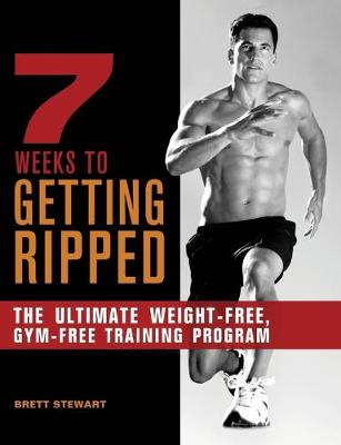 7 Weeks to Getting Ripped: The Ultimate Weight-Free, Gym-Free Training Program