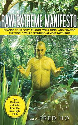 Raw Extreme Manifesto: Change Your Body, Change Your Mind, Change the World While Spending Almost Nothing!