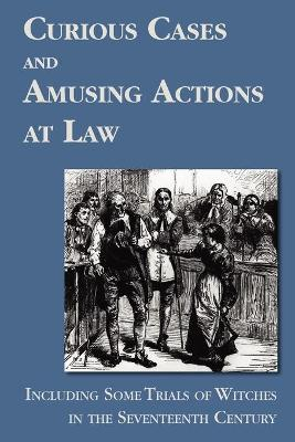 Curious Cases and Amusing Actions at Law Including Some Trials of Witches in the Seventeenth Century
