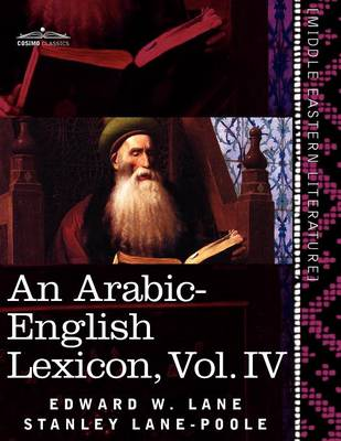An Arabic-English Lexicon (in Eight Volumes), Vol. IV: Derived from the Best and the Most Copious Eastern Sources