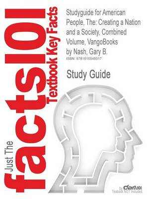 The Studyguide for American People: Creating a Nation and a Society, Combined Volume, Vangobooks by Nash, Gary B., ISBN 9780205642793