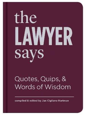 The Lawyer Says: Quotes, Quips, and Words of Wisdom