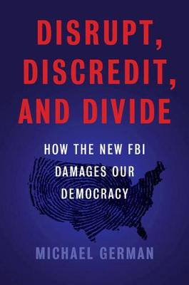 The Disrupt, Discredit, And Divide: How the New FBI Damages Our Democracy