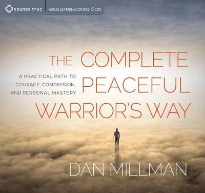 Complete Peaceful Warrior's Way: A Practical Path to Courage, Compassion, and Personal Mastery