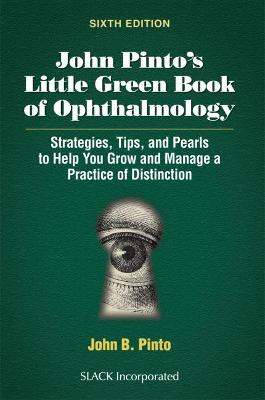 John Pinto's Little Green Book of Ophthalmology: Strategies, Tips and Pearls to Help You Grow and Manage a Practice of Distinction