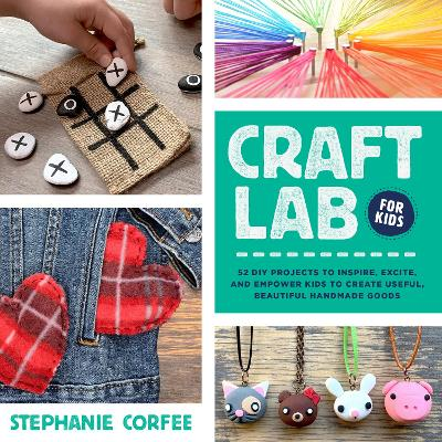 Craft Lab for Kids: 52 DIY Projects to Inspire, Excite, and Empower Kids to Create Useful, Beautiful Handmade Goods