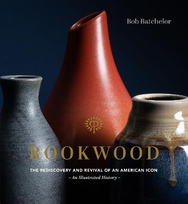 Rookwood: The Rediscovery and Revival of an American Icon--An Illustrated History