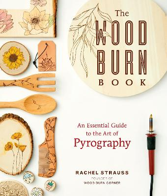 The Wood Burn Book: Your Essential Guide to the Art of Pyrography