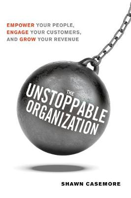 The Unstoppable Organization: Empower Your People, Engage Your Customers, and Grow Your Revenue