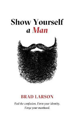 Show Yourself a Man: End the Confusion. Form Your Identity. Forge Your Manhood.