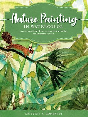 The Art of Nature Painting in Watercolor: Learn to paint florals, ferns, trees, and more in colorful, contemporary watercolor