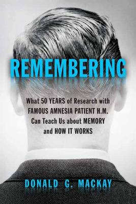 Remembering: What 50 Years of Research with Famous Amnesia Patient H.M. Can Teach Us about Memory and How it Works