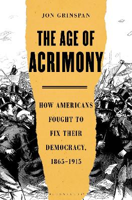 The Age of Acrimony: How Americans Fought to Fix Their Democracy, 1865-1915
