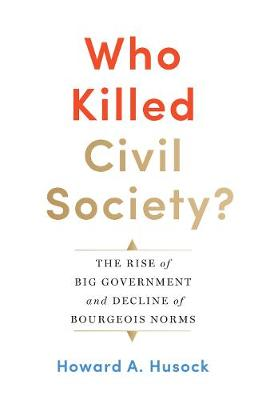 Who Killed Civil Society?: The Rise of Big Government and Decline of Bourgeois Norms