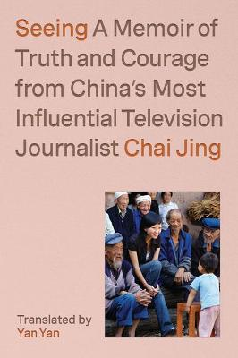 Seeing: A Memoir of Truth and Courage from China's Most Influential Television Journalist