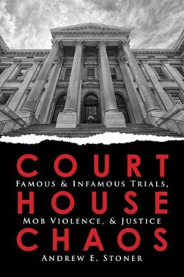 Courthouse Chaos: Famous & Infamous Trials, Mob Violence, & Justice