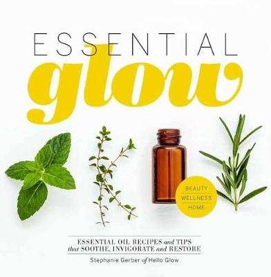 Essential Glow: Essential Oil Recipes and Tips That Soothe, Invigorate and Restore