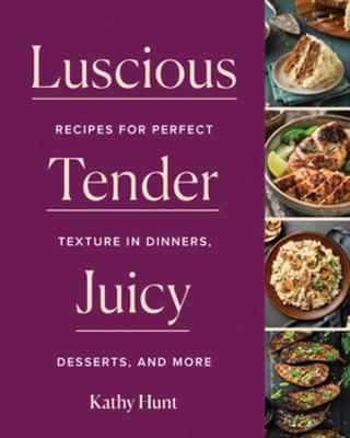 Luscious, Tender, Juicy: Recipes for Perfect Texture in Dinners, Desserts, and More