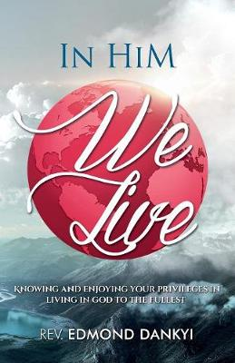 In Him We Live: Knowing and Enjoying Your Privileges in Living in God to the Fullest